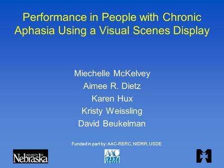 Performance in People with Chronic Aphasia Using a Visual Scenes Display Miechelle McKelvey Aimee R. Dietz Karen Hux Kristy Weissling David Beukelman Funded.
