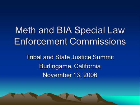 Meth and BIA Special Law Enforcement Commissions Tribal and State Justice Summit Burlingame, California November 13, 2006.