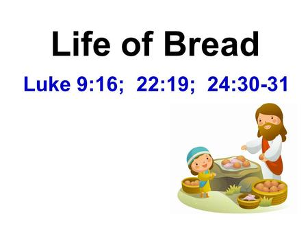 Life of Bread Luke 9:16; 22:19; 24:30-31.