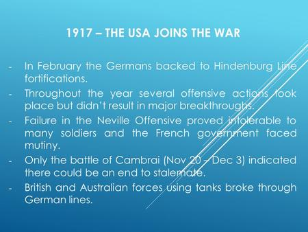 1917 – THE USA JOINS THE WAR - In February the Germans backed to Hindenburg Line fortifications. - Throughout the year several offensive actions took place.