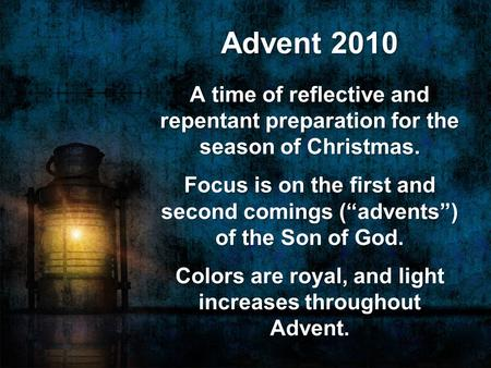 "Advent 2010 A time of reflective and repentant preparation for the season of Christmas. Focus is on the first and second comings (""advents"") of the Son."