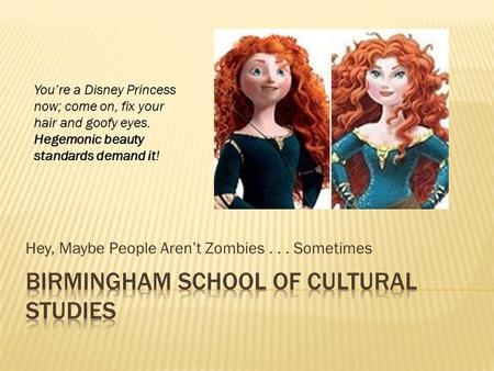 Hey, Maybe People Aren't Zombies... Sometimes You're a Disney Princess now; come on, fix your hair and goofy eyes. Hegemonic beauty standards demand it!