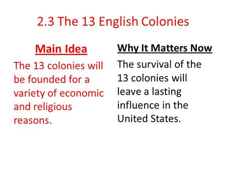 2.3 The 13 English Colonies Main Idea The 13 colonies will be founded for a variety of economic and religious reasons. Why It Matters Now The survival.