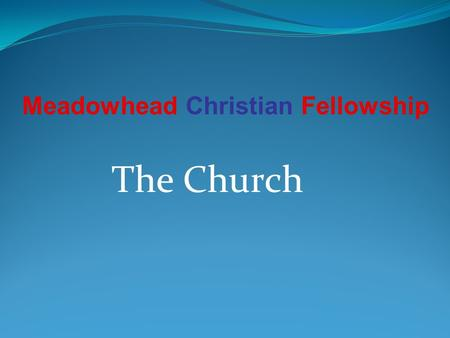The Church Meadowhead Christian Fellowship. What is the Church Church comes from the Greek: kuriakos - belonging to the Lord; and Ekklesia: called out.