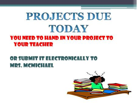 YOU NEED TO HAND IN YOUR PROJECT TO YOUR TEACHER OR SUBMIT IT ELECTRONICALLY TO MRS. MCMICHAEL.