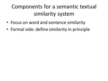 Components for a semantic textual similarity system Focus on word and sentence similarity Formal side: define similarity in principle.