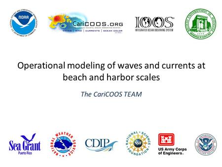 Operational modeling of waves and currents at beach and harbor scales The CariCOOS TEAM.