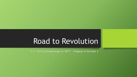 Road to Revolution U.S. History Beginnings to 1877 - Chapter 4 Section 1U.S. History Beginnings to 1877 - Chapter 4 Section 1.