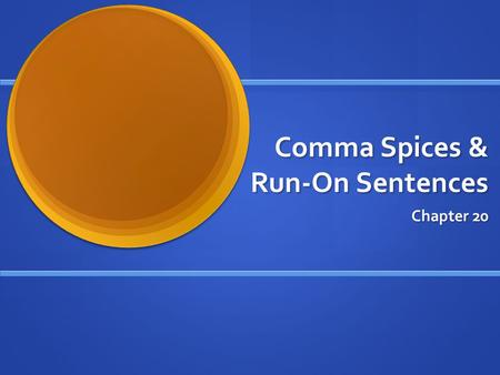 Comma Spices & Run-On Sentences Chapter 20. WHAT ARE THEY? Comma splice = Comma fault When a comma is used incorrectly between complete sentences. When.