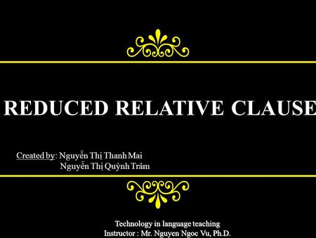 Technology in language teaching Instructor : Mr. Nguyen Ngoc Vu, Ph.D. REDUCED RELATIVE CLAUSE Created by: Nguyễn Thị Thanh Mai Nguyễn Thị Quỳnh Trâm.