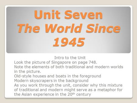 Unit Seven The World Since 1945 Intro to the Unit Look the picture of Singapore on page 748. Note the elements of both traditional and modern worlds in.
