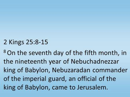 2 Kings 25:8-15 8 On the seventh day of the fifth month, in the nineteenth year of Nebuchadnezzar king of Babylon, Nebuzaradan commander of the imperial.