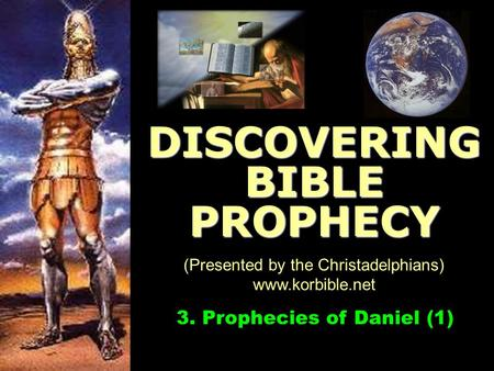 Www.korbible.net 3. Prophecies of Daniel (1) DISCOVERING BIBLE PROPHECY (Presented by the Christadelphians) www.korbible.net.