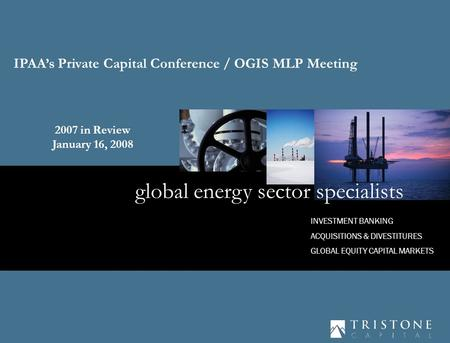 1 INVESTMENT BANKING ACQUISITIONS & DIVESTITURES GLOBAL EQUITY CAPITAL MARKETS global energy sector specialists IPAA's Private Capital Conference / OGIS.