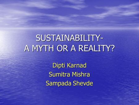 SUSTAINABILITY- A MYTH OR A REALITY? Dipti Karnad Sumitra Mishra Sampada Shevde.