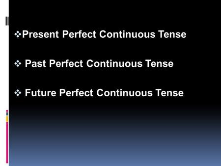  Present Perfect Continuous Tense  Past Perfect Continuous Tense  Future Perfect Continuous Tense.