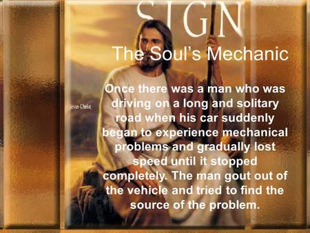 The Soul's Mechanic. Once there was a man who was driving on a long and solitary road when his car suddenly began to experience mechanical problems and.
