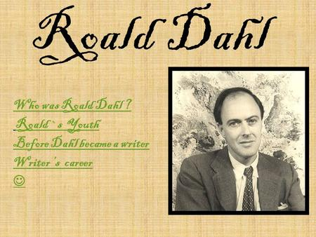 Roald Dahl Who was Roald Dahl ? Roald `s Youth Before Dahl became a writer Writer 's career.