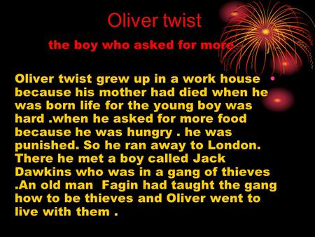 the boy who asked for more Oliver twist grew up in a work house because his mother had died when he was born life for the young boy was hard.when he asked.