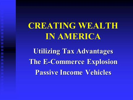 CREATING WEALTH IN AMERICA Utilizing Tax Advantages The E-Commerce Explosion Passive Income Vehicles.