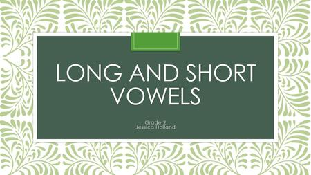"LONG AND SHORT VOWELS Grade 2 Jessica Holland Long Vowels Long vowels ""say their name"". Long vowels sound very similar to the name of the vowel. Long."