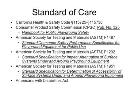 Standard of Care California Health & Safety Code §115725-§115730 Consumer Product Safety Commission (CPSC) Pub. No. 325 –Handbook for Public Playground.