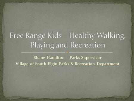 Shane Hamilton – Parks Supervisor Village of South Elgin Parks & Recreation Department.