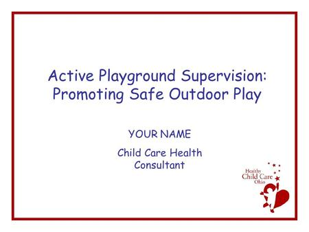Active Playground Supervision: Promoting Safe Outdoor Play YOUR NAME Child Care Health Consultant.