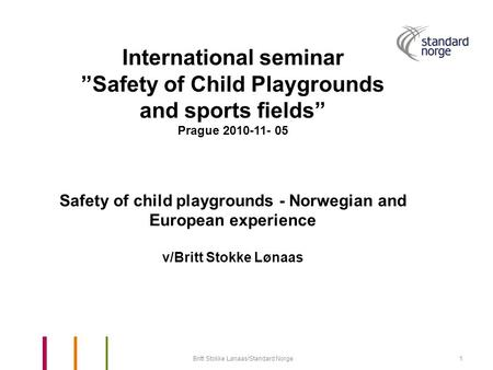 "Britt Stokke Lønaas/Standard Norge1 International seminar ""Safety of Child Playgrounds and sports fields"" Prague 2010-11- 05 Safety of child playgrounds."