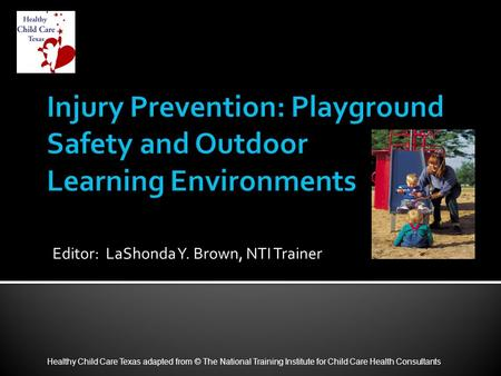 Editor: LaShonda Y. Brown, NTI Trainer Healthy Child Care Texas adapted from © The National Training Institute for Child Care Health Consultants.