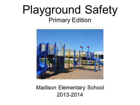 Playground Safety Primary Edition Madison Elementary School 2013-2014.