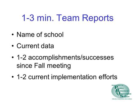 1-3 min. Team Reports Name of school Current data 1-2 accomplishments/successes since Fall meeting 1-2 current implementation efforts.