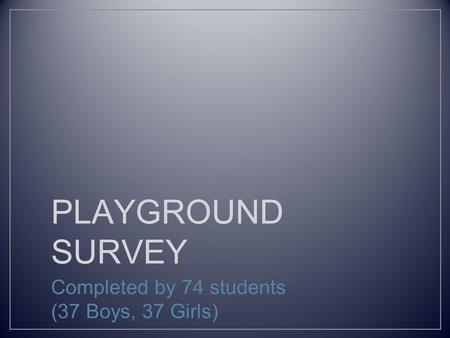 PLAYGROUND SURVEY Completed by 74 students (37 Boys, 37 Girls)