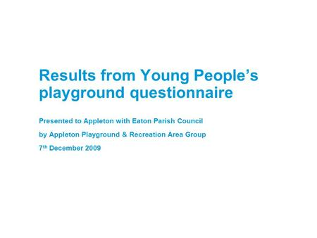 Results from Young People's playground questionnaire Presented to Appleton with Eaton Parish Council by Appleton Playground & Recreation Area Group 7 th.