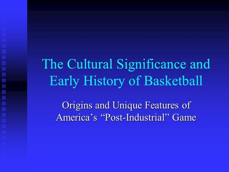 "The Cultural Significance and Early History of Basketball Origins and Unique Features of America's ""Post-Industrial"" Game."