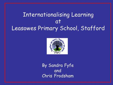 Internationalising Learning at Leasowes Primary School, Stafford By Sandra Fyfe and Chris Frodsham.