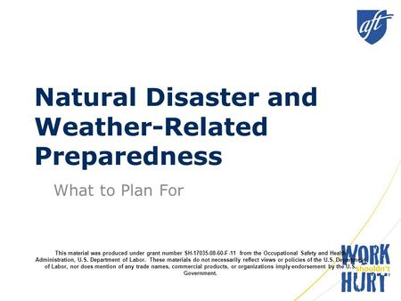 Natural Disaster and Weather-Related Preparedness What to Plan For This material was produced under grant number SH-17035-08-60-F-11 from the Occupational.