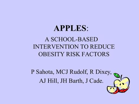 APPLES: A SCHOOL-BASED INTERVENTION TO REDUCE OBESITY RISK FACTORS P Sahota, MCJ Rudolf, R Dixey, AJ Hill, JH Barth, J Cade.