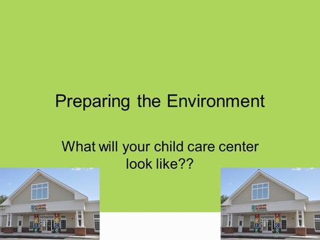 Preparing the Environment What will your child care center look like??
