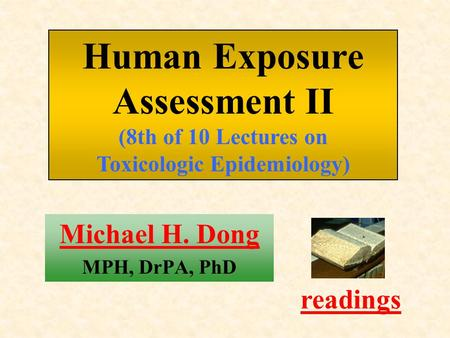 Michael H. Dong MPH, DrPA, PhD readings Human Exposure Assessment II (8th of 10 Lectures on Toxicologic Epidemiology)