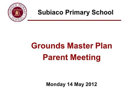 Subiaco Primary School Grounds Master Plan Parent Meeting Monday 14 May 2012.