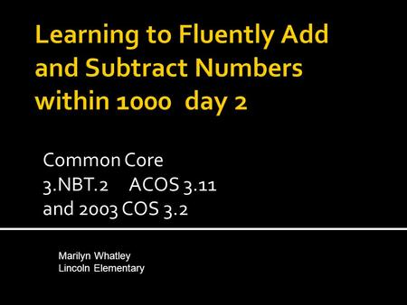 Common Core 3.NBT.2 ACOS 3.11 and 2003 COS 3.2 Marilyn Whatley Lincoln Elementary.