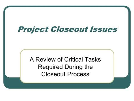 Project Closeout Issues A Review of Critical Tasks Required During the Closeout Process.