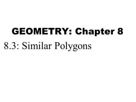 GEOMETRY: Chapter 8 8.3: Similar Polygons.