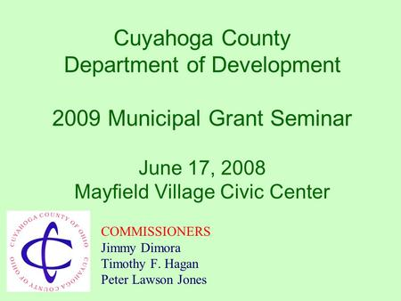 Cuyahoga County Department of Development 2009 Municipal Grant Seminar June 17, 2008 Mayfield Village Civic Center COMMISSIONERS Jimmy Dimora Timothy.