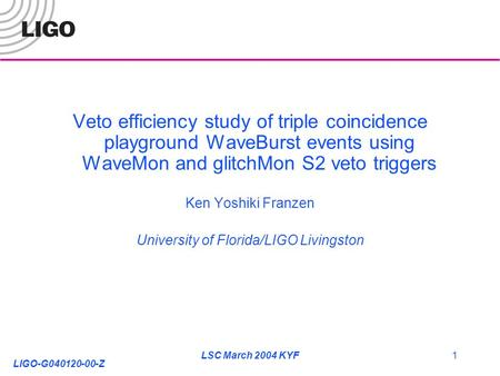 LIGO-G040120-00-Z LSC March 2004 KYF1 Veto efficiency study of triple coincidence playground WaveBurst events using WaveMon and glitchMon S2 veto triggers.
