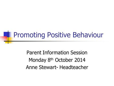 Promoting Positive Behaviour Parent Information Session Monday 8 th October 2014 Anne Stewart- Headteacher.