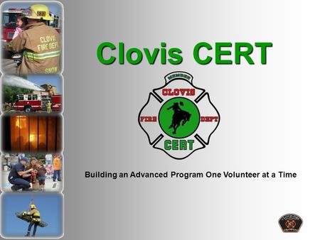 Clovis CERT Building an Advanced Program One Volunteer at a Time.