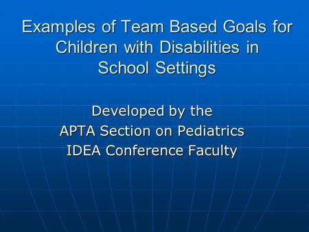 Examples of Team Based Goals for Children with Disabilities in School Settings Developed by the APTA Section on Pediatrics IDEA Conference Faculty.
