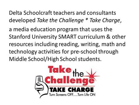 Delta Schoolcraft teachers and consultants developed Take the Challenge * Take Charge, a media education program that uses the Stanford University SMART.